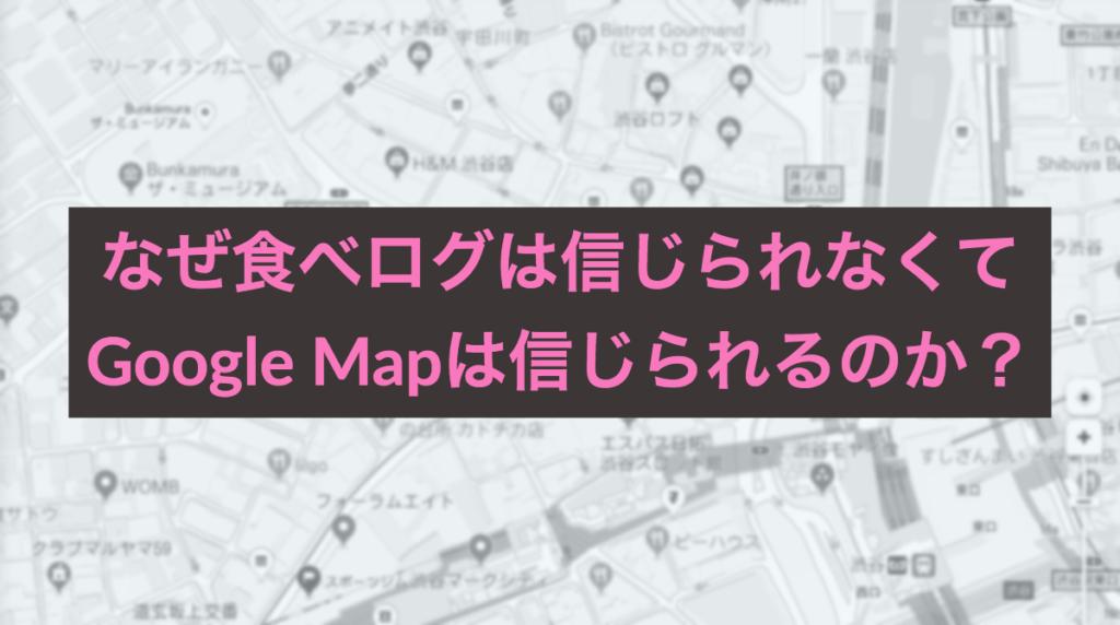 なぜ食べログは信じられなくてGoogle Mapは信じられるのか