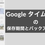 Googleタイムラインの保存期限とバックアップの方法